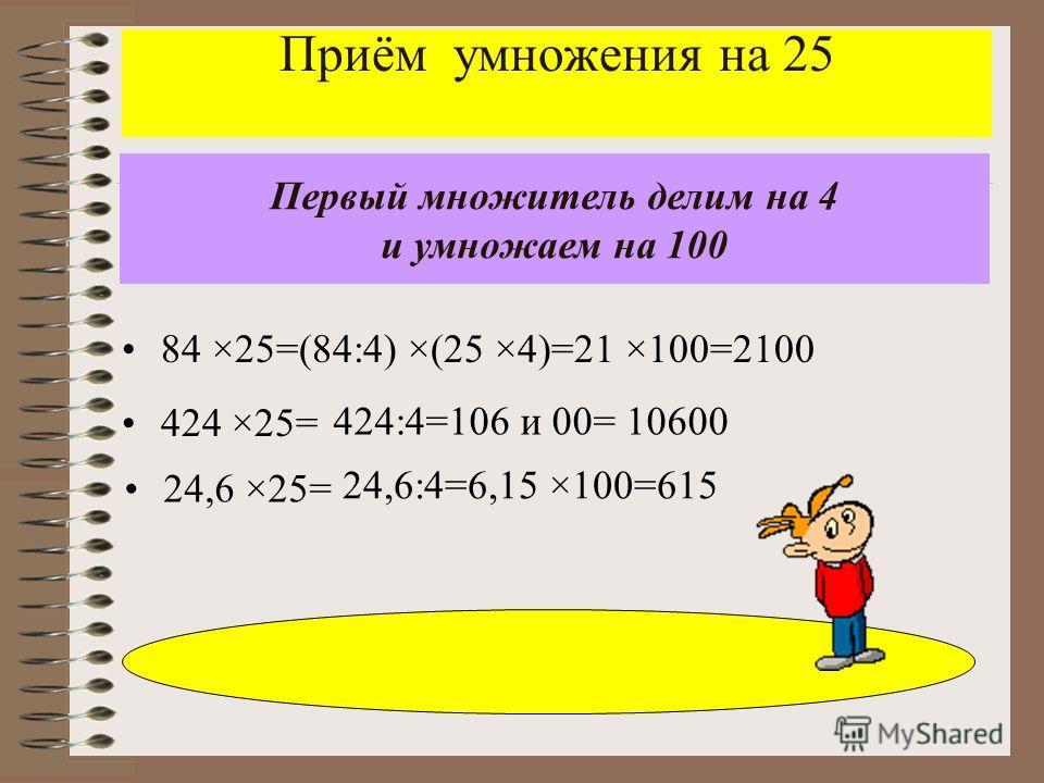 Приём умножения на 25 84 ×25=(84:4) ×(25 ×4)=21 ×100=2100 Первый множитель делим на 4 и умножаем на 100 424 ×25= 24,6:4=6,15 ×100=615 424:4=106 и 00= 10600 24,6 ×25=
