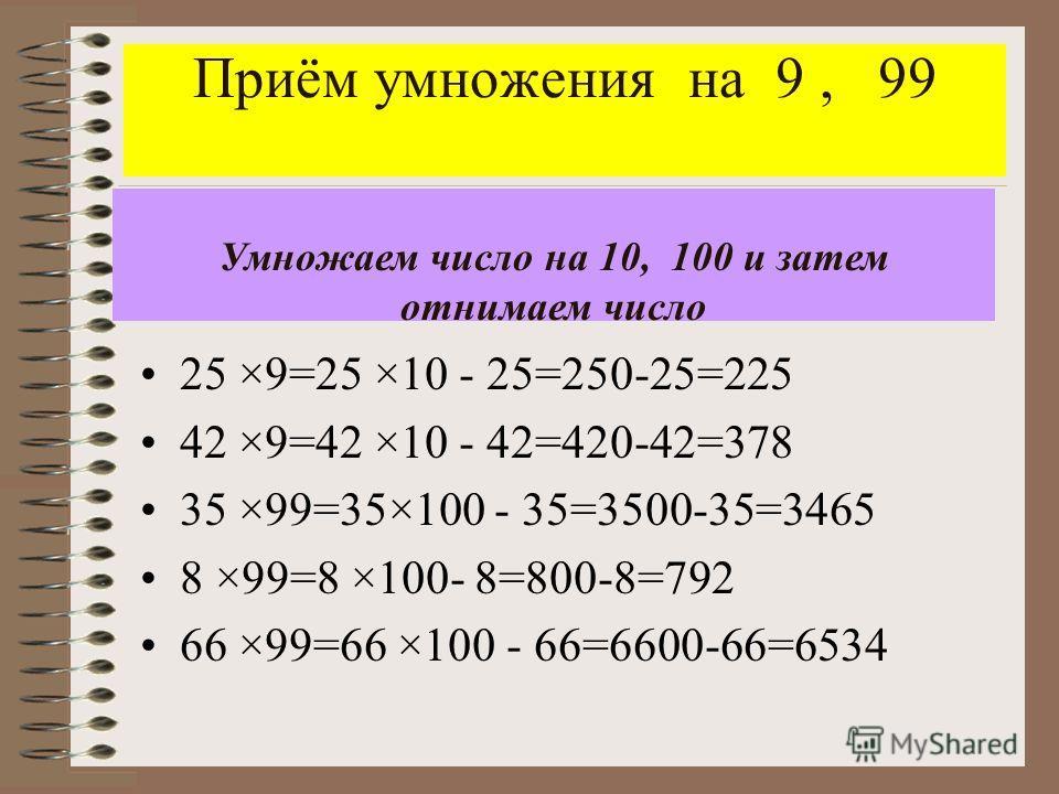 Приём умножения на 9, 99 25 ×9=25 ×10 - 25=250-25=225 42 ×9=42 ×10 - 42=420-42=378 35 ×99=35×100 - 35=3500-35=3465 8 ×99=8 ×100- 8=800-8=792 66 ×99=66 ×100 - 66=6600-66=6534 Умножаем число на 10, 100 и затем отнимаем число