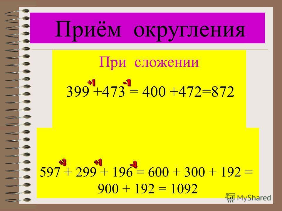 Приём округления 597 + 299 + 196 = 600 + 300 + 192 = 900 + 192 = 1092 При сложении 399 +473 = 400 +472=872