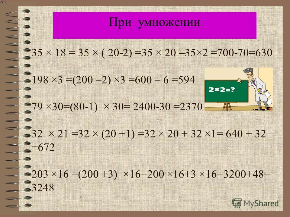 35 × 18 = 35 × ( 20-2) =35 × 20 –35×2 =700-70=630 198 ×3 =(200 –2) ×3 =600 – 6 =594 79 ×30=(80-1) × 30= 2400-30 =2370 32 × 21 =32 × (20 +1) =32 × 20 + 32 ×1= 640 + 32 =672 203 ×16 =(200 +3) ×16=200 ×16+3 ×16=3200+48= 3248 При умножении