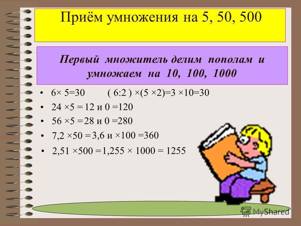 Приём умножения на 5, 50, 500 24 ×5 = Первый множитель делим пополам и умножаем на 10, 100, 1000 6× 5=30 ( 6:2 ) ×(5 ×2)=3 ×10=30 56 ×5 = 7,2 ×50 = 12 и 0 =120 28 и 0 =280 2,51 ×500 = 3,6 и ×100 =360 1,255 × 1000 = 1255