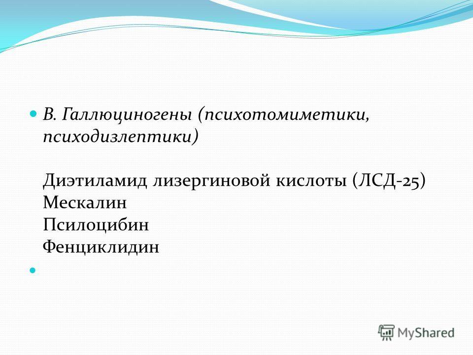 В. Галлюциногены (психотомиметики, психодизлептики) Диэтиламид лизергиновой кислоты (ЛСД-25) Мескалин Псилоцибин Фенциклидин