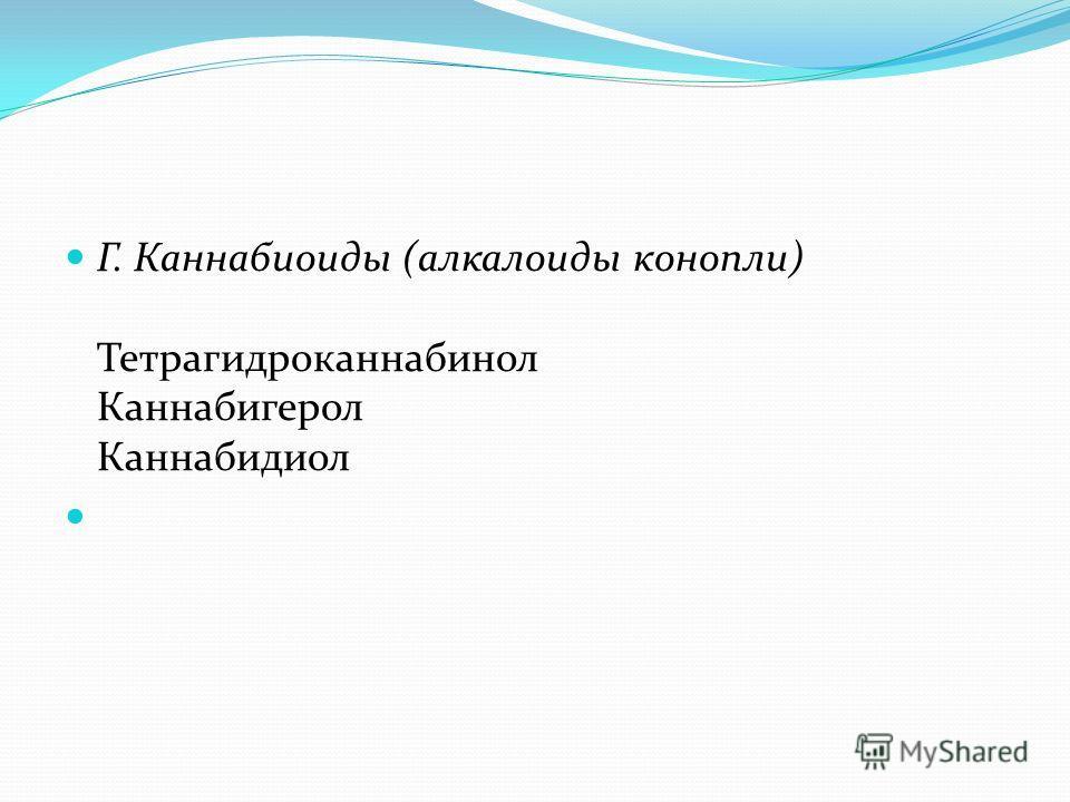 Г. Каннабиоиды (алкалоиды конопли) Тетрагидроканнабинол Каннабигерол Каннабидиол