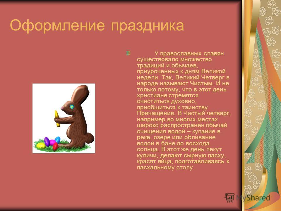 Оформление праздника У православных славян существовало множество традиций и обычаев, приуроченных к дням Великой недели. Так, Великий Четверг в народе называют Чистым. И не только потому, что в этот день христиане стремятся очиститься духовно, приоб