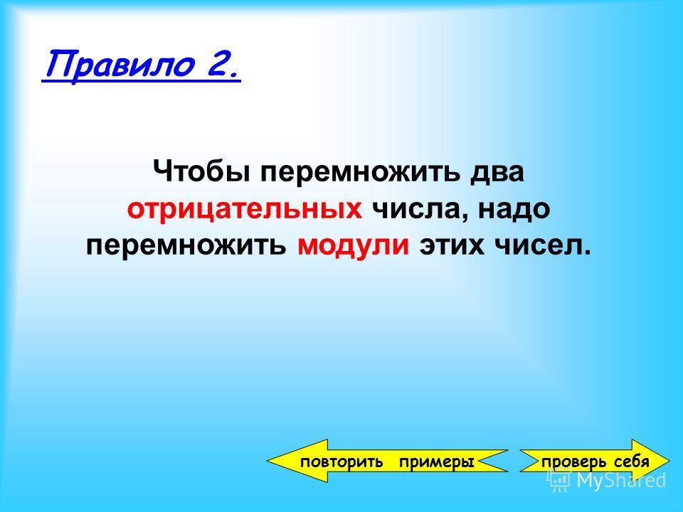 проверь себя Правило 2. Чтобы перемножить два отрицательных числа, надо перемножить модули этих чисел. повторить примеры
