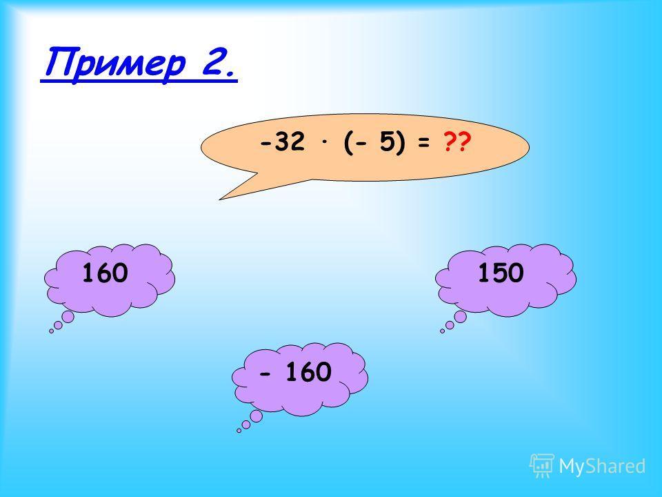 Пример 2. -32 · (- 5) = ?? 160 - 160 150