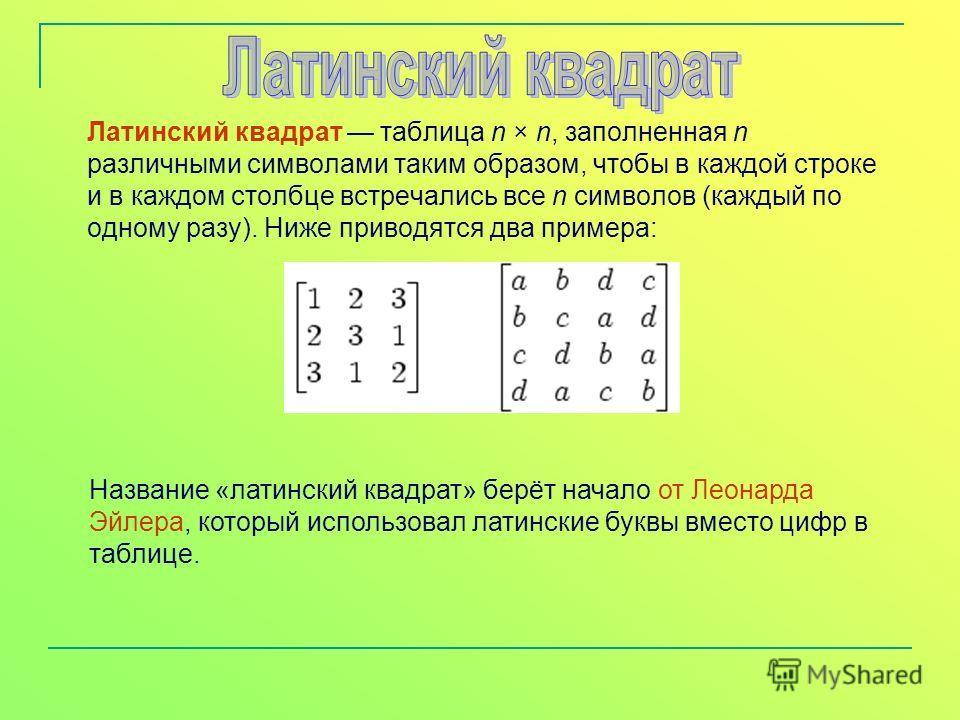 Латинский квадрат таблица n × n, заполненная n различными символами таким образом, чтобы в каждой строке и в каждом столбце встречались все n символов (каждый по одному разу). Ниже приводятся два примера: Название «латинский квадрат» берёт начало от