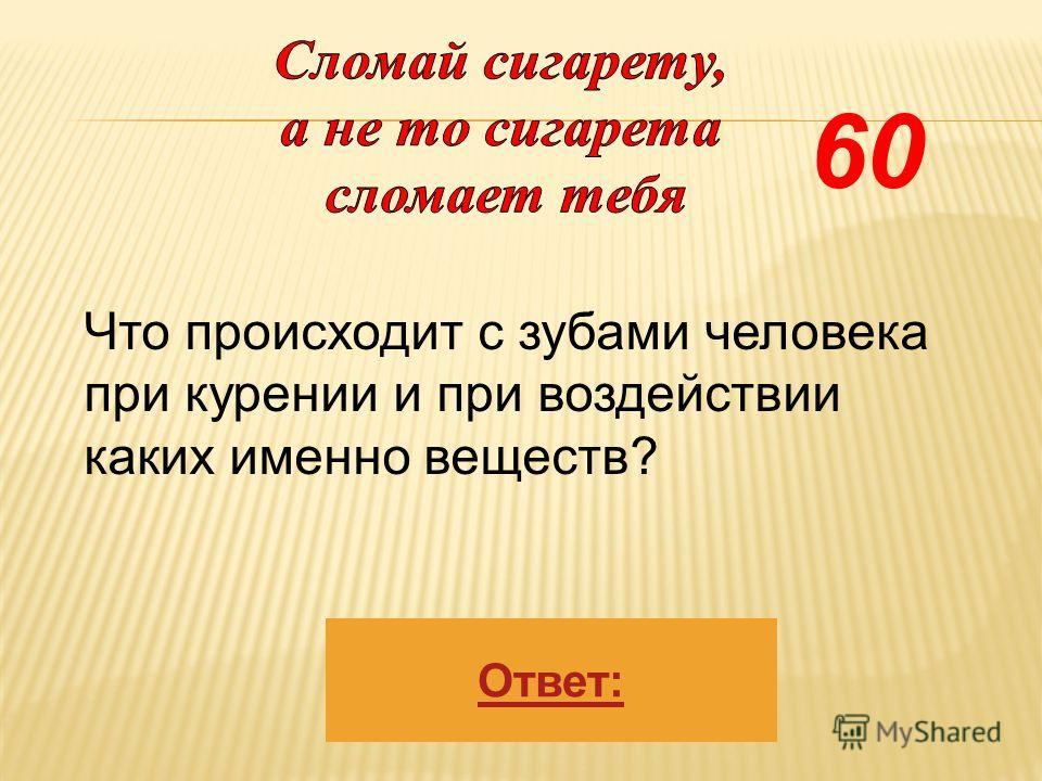 Ответ: Что происходит с зубами человека при курении и при воздействии каких именно веществ? 60