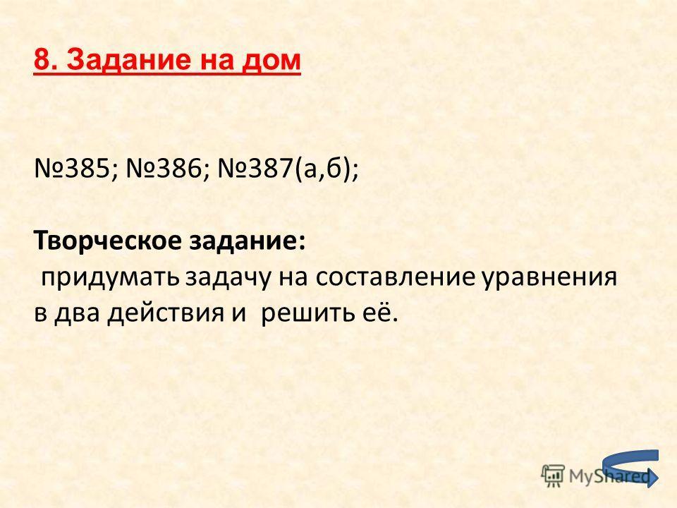 8. Задание на дом 385; 386; 387(а,б); Творческое задание: придумать задачу на составление уравнения в два действия и решить её.