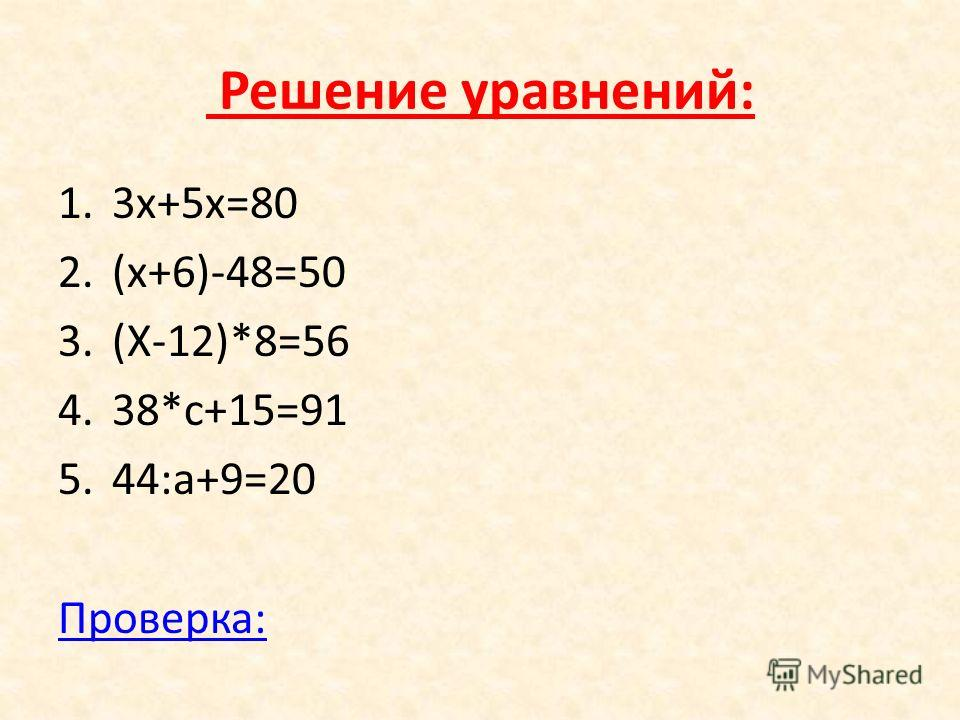 Решение уравнений: 1.3х+5х=80 2.(х+6)-48=50 3.(Х-12)*8=56 4.38*с+15=91 5.44:а+9=20 Проверка: