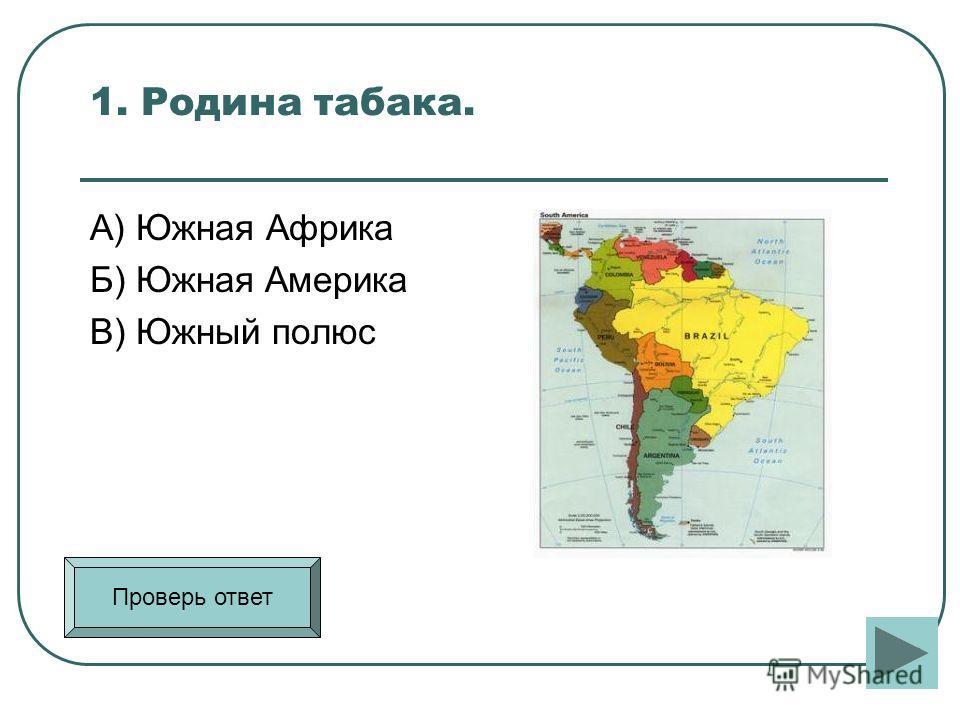 1. Родина табака. А) Южная Африка Б) Южная Америка В) Южный полюс Проверь ответ