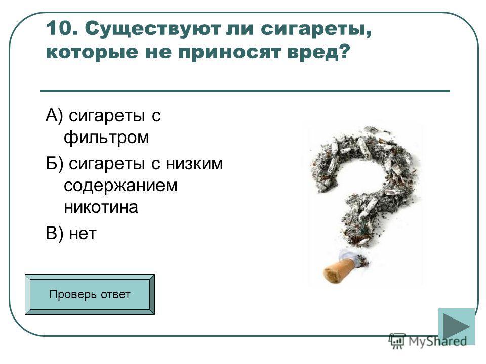 10. Существуют ли сигареты, которые не приносят вред? А) сигареты с фильтром Б) сигареты с низким содержанием никотина В) нет Проверь ответ