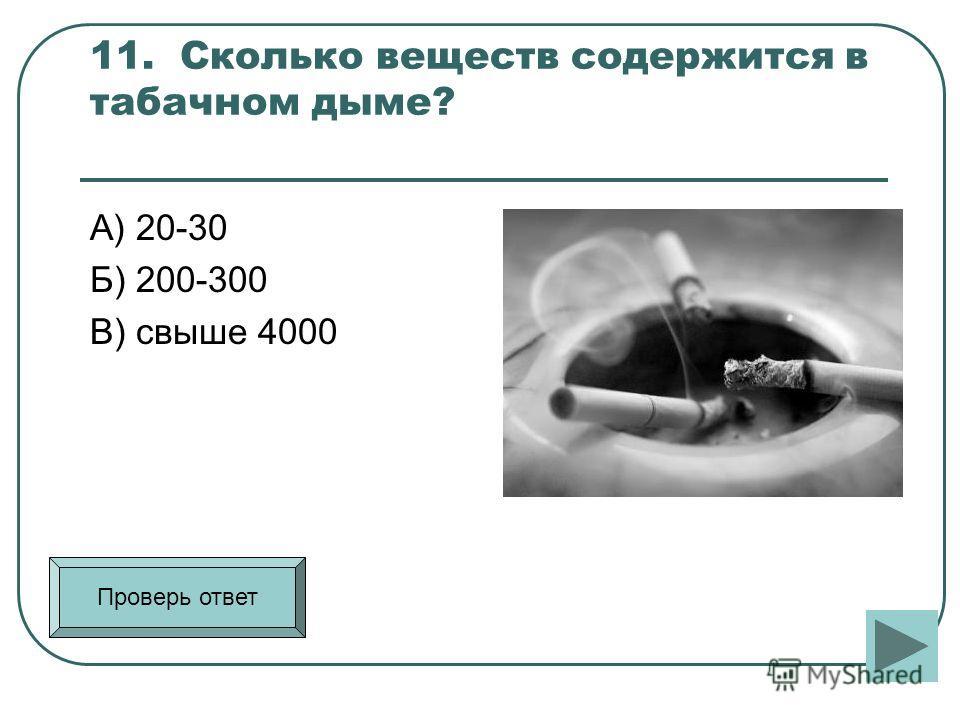 11. Сколько веществ содержится в табачном дыме? А) 20-30 Б) 200-300 В) свыше 4000 Проверь ответ