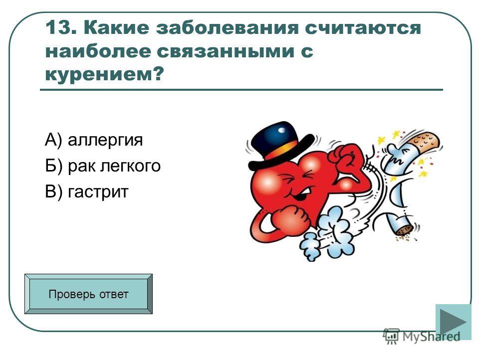 13. Какие заболевания считаются наиболее связанными с курением? А) аллергия Б) рак легкого В) гастрит Проверь ответ