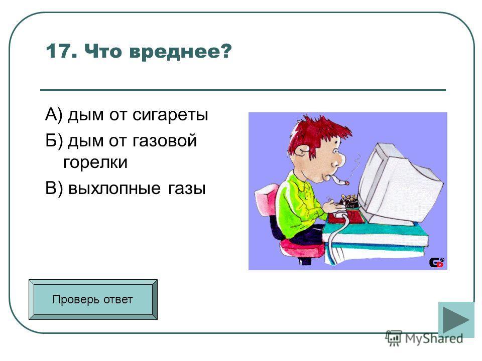 17. Что вреднее? А) дым от сигареты Б) дым от газовой горелки В) выхлопные газы Проверь ответ