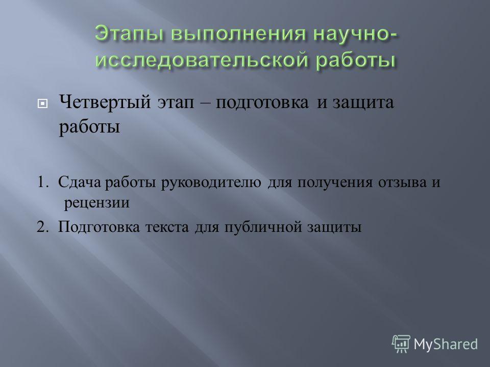 Четвертый этап – подготовка и защита работы 1. Сдача работы руководителю для получения отзыва и рецензии 2. Подготовка текста для публичной защиты