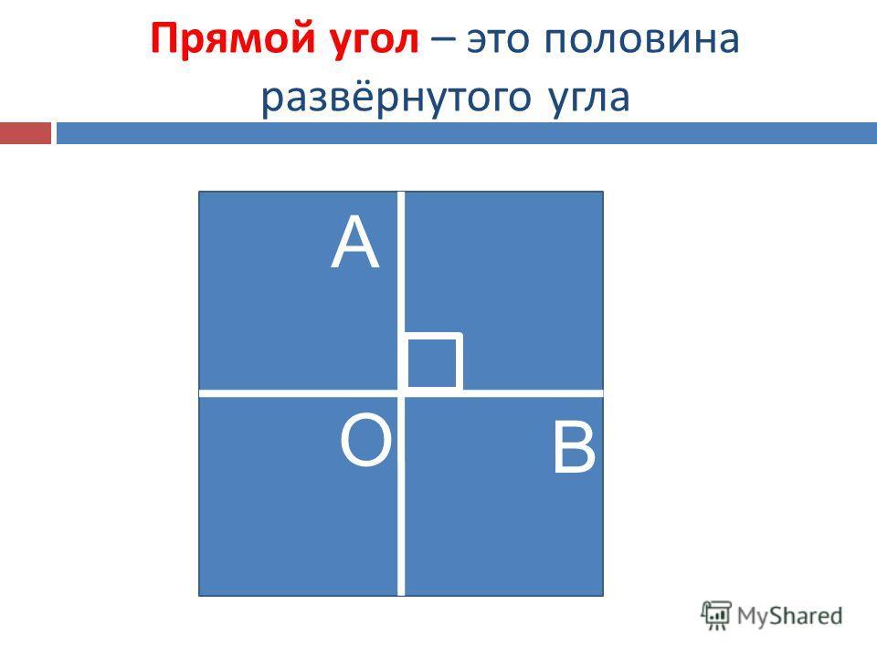 Прямой угол – это половина развёрнутого угла О А В