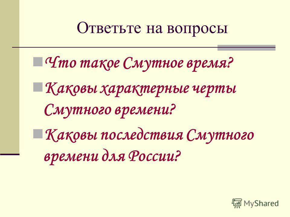 Ответьте на вопросы Что такое Смутное время? Каковы характерные черты Смутного времени? Каковы последствия Смутного времени для России?