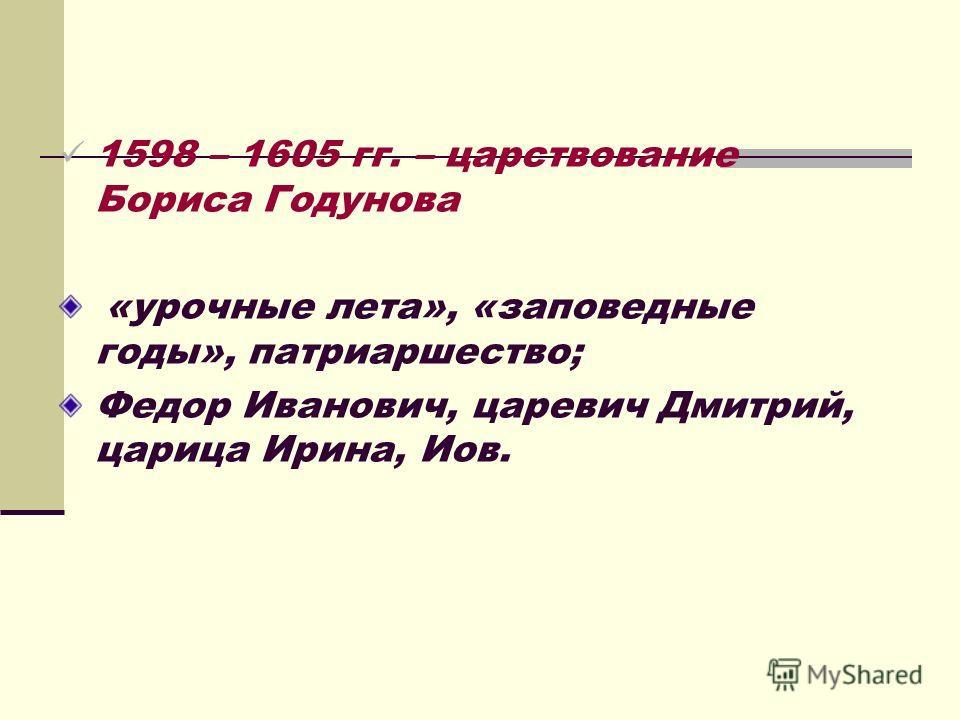 1598 – 1605 гг. – царствование Бориса Годунова «урочные лета», «заповедные годы», патриаршество; Федор Иванович, царевич Дмитрий, царица Ирина, Иов.