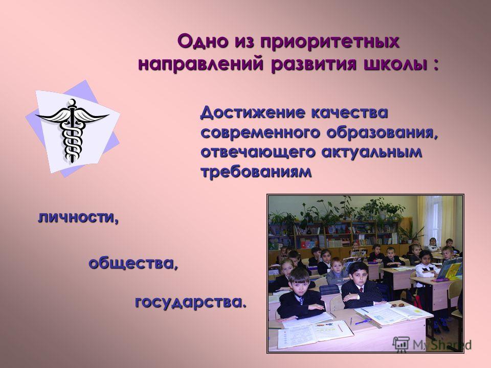 Одно из приоритетных направлений развития школы : Достижение качества современного образования, отвечающего актуальным требованиям общества, государства. личности,