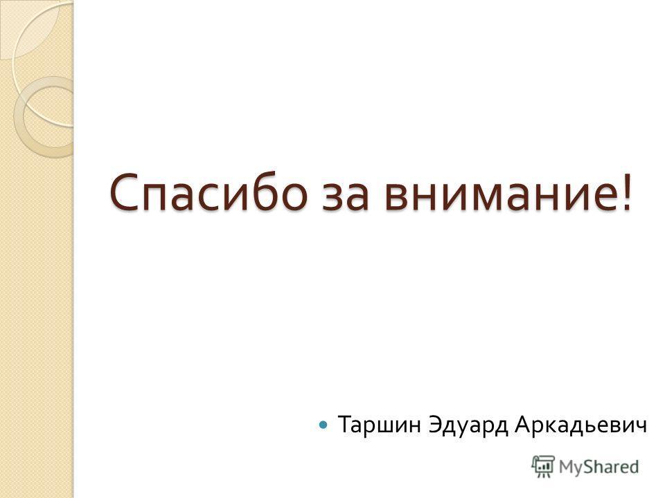 Спасибо за внимание ! Таршин Эдуард Аркадьевич