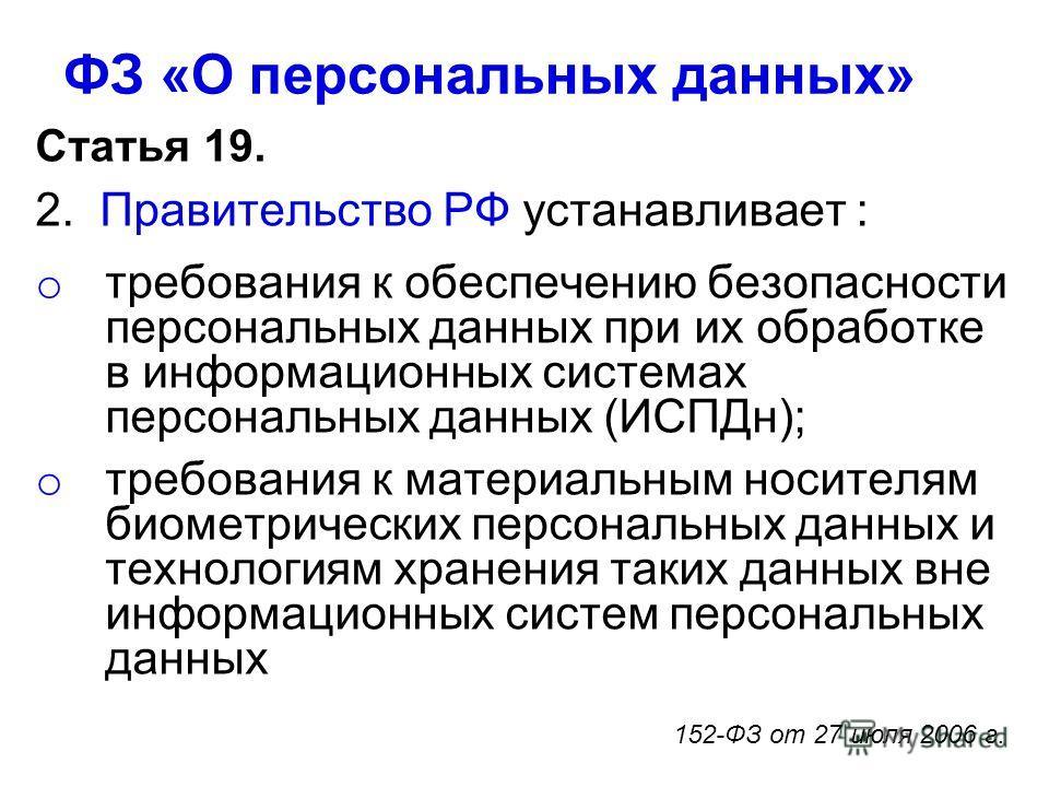 ФЗ «О персональных данных» Статья 19. 2. Правительство РФ устанавливает : o требования к обеспечению безопасности персональных данных при их обработке в информационных системах персональных данных (ИСПДн); o требования к материальным носителям биомет