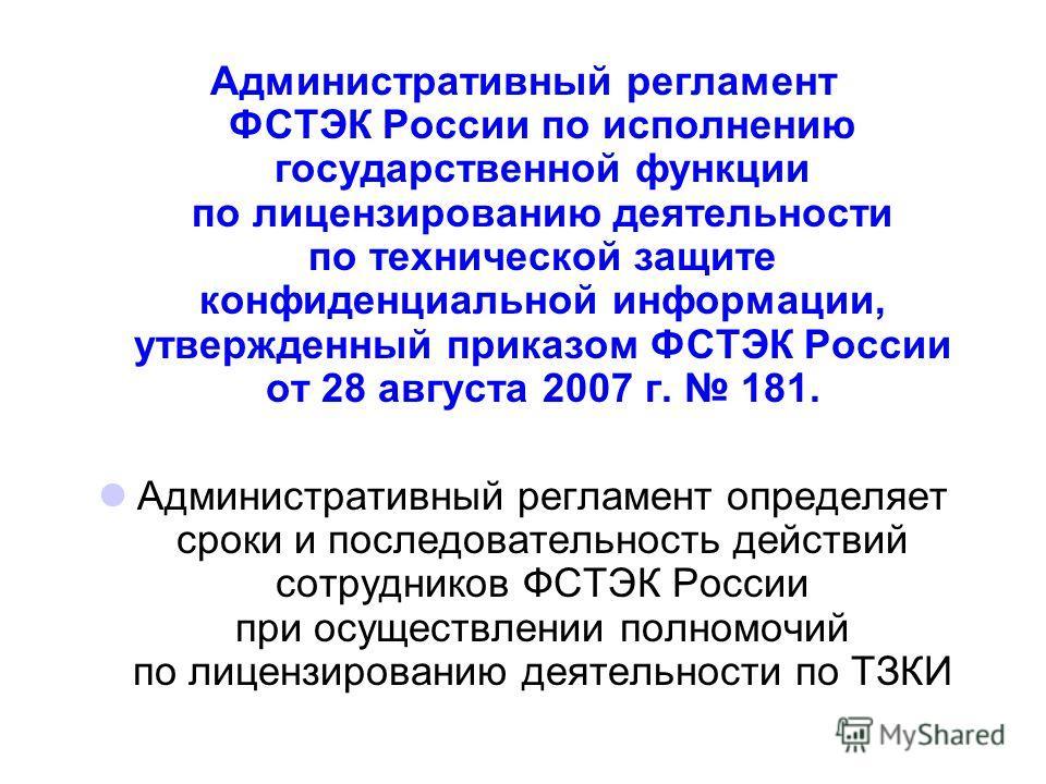 Административный регламент ФСТЭК России по исполнению государственной функции по лицензированию деятельности по технической защите конфиденциальной информации, утвержденный приказом ФСТЭК России от 28 августа 2007 г. 181. Административный регламент о