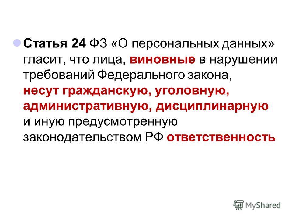 Статья 24 ФЗ «О персональных данных» гласит, что лица, виновные в нарушении требований Федерального закона, несут гражданскую, уголовную, административную, дисциплинарную и иную предусмотренную законодательством РФ ответственность