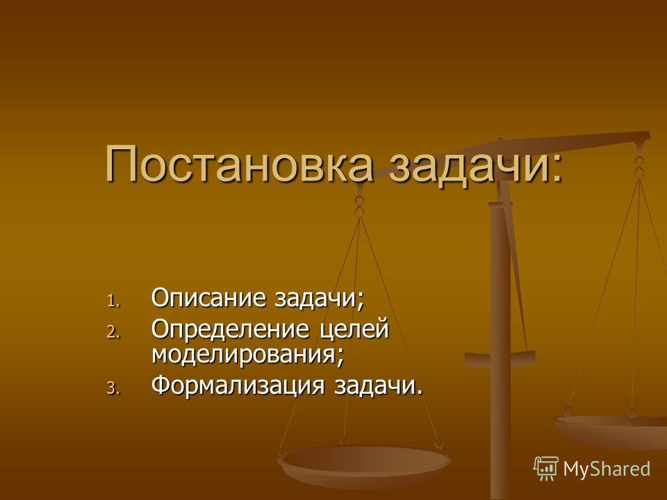 Постановка задачи: 1. Описание задачи; 2. Определение целей моделирования; 3. Формализация задачи.
