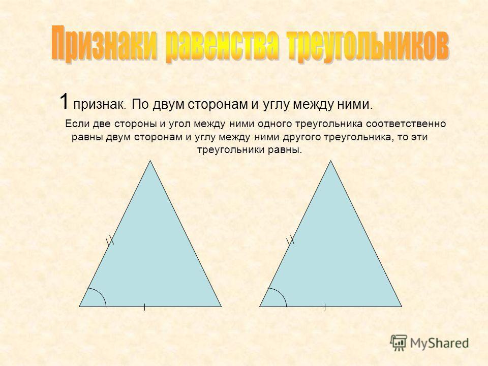 1 признак. По двум сторонам и углу между ними. Если две стороны и угол между ними одного треугольника соответственно равны двум сторонам и углу между ними другого треугольника, то эти треугольники равны.