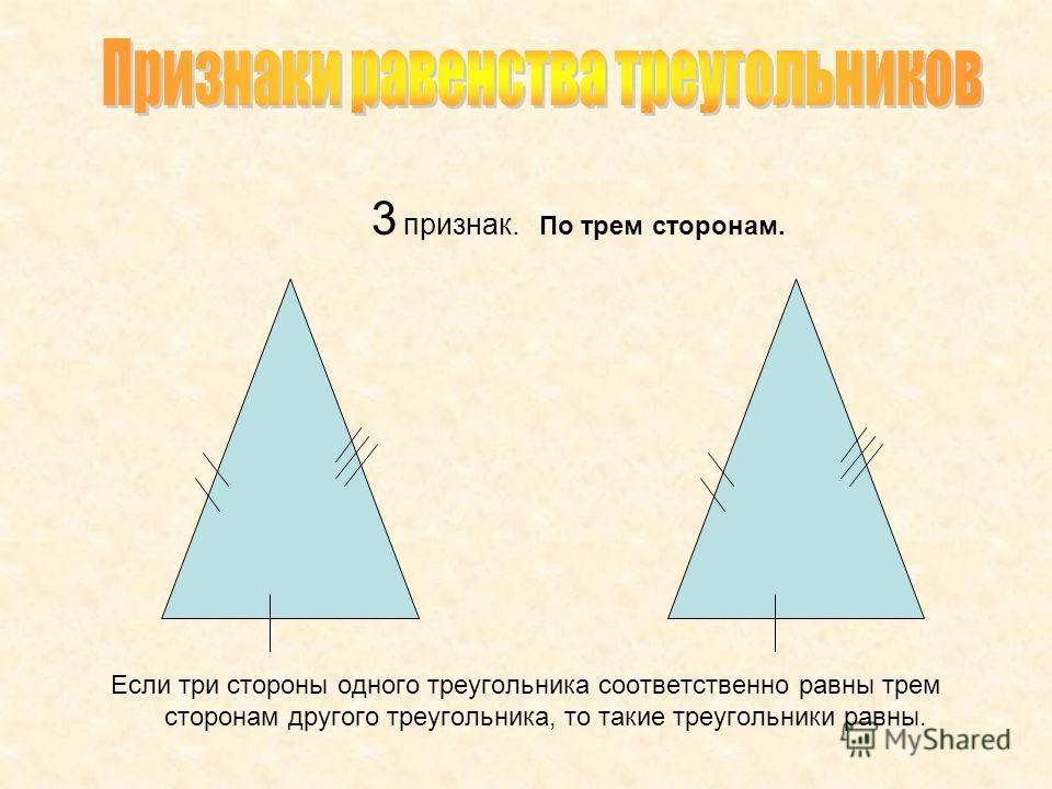 3 признак. По трем сторонам. Если три стороны одного треугольника соответственно равны трем сторонам другого треугольника, то такие треугольники равны.