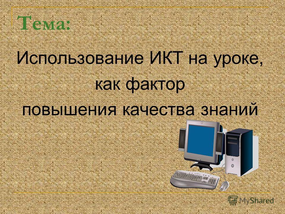 Тема: Использование ИКТ на уроке, как фактор повышения качества знаний