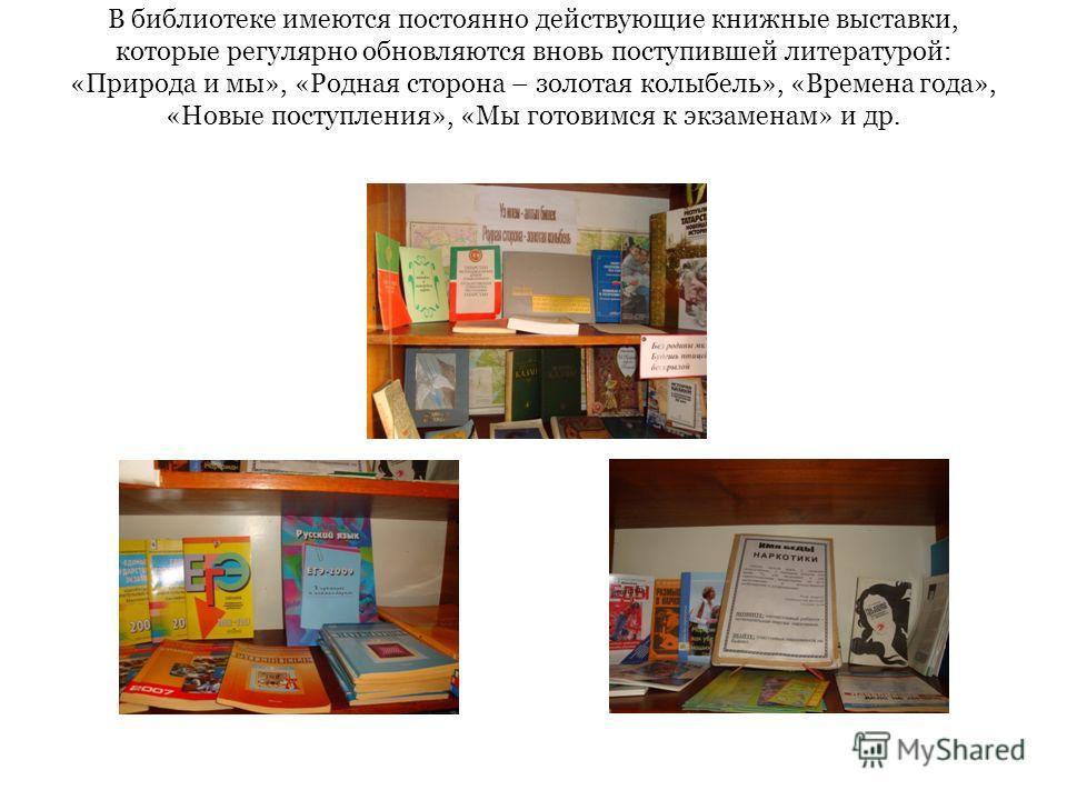 В библиотеке имеются постоянно действующие книжные выставки, которые регулярно обновляются вновь поступившей литературой: «Природа и мы», «Родная сторона – золотая колыбель», «Времена года», «Новые поступления», «Мы готовимся к экзаменам» и др.