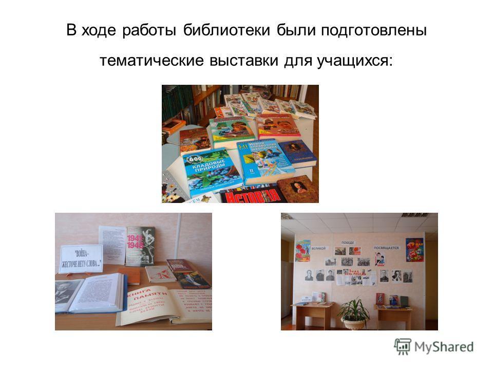В ходе работы библиотеки были подготовлены тематические выставки для учащихся: