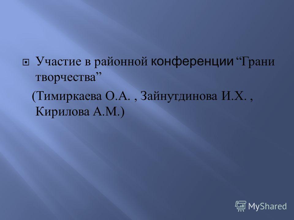 Участие в районной конференции Грани творчества ( Тимиркаева О. А., Зайнутдинова И. Х., Кирилова А. М.)
