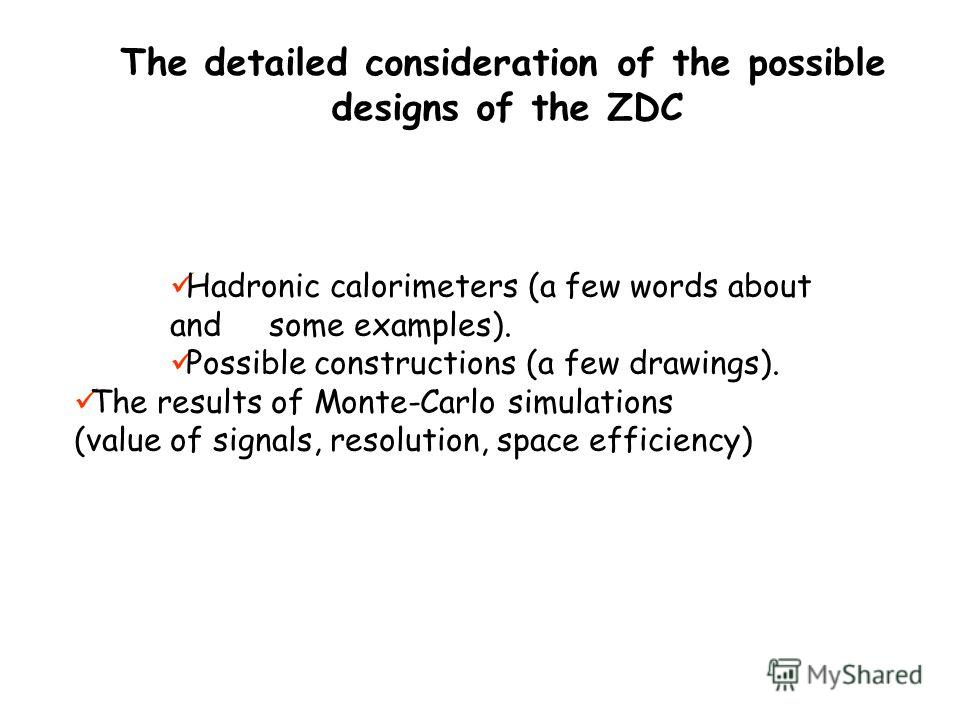 The detailed consideration of the possible designs of the ZDC Hadronic calorimeters (a few words about and some examples). Possible constructions (a few drawings). The results of Monte-Carlo simulations (value of signals, resolution, space efficiency