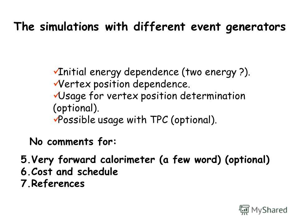 The simulations with different event generators Initial energy dependence (two energy ?). Vertex position dependence. Usage for vertex position determination (optional). Possible usage with TPC (optional). 5.Very forward calorimeter (a few word) (opt