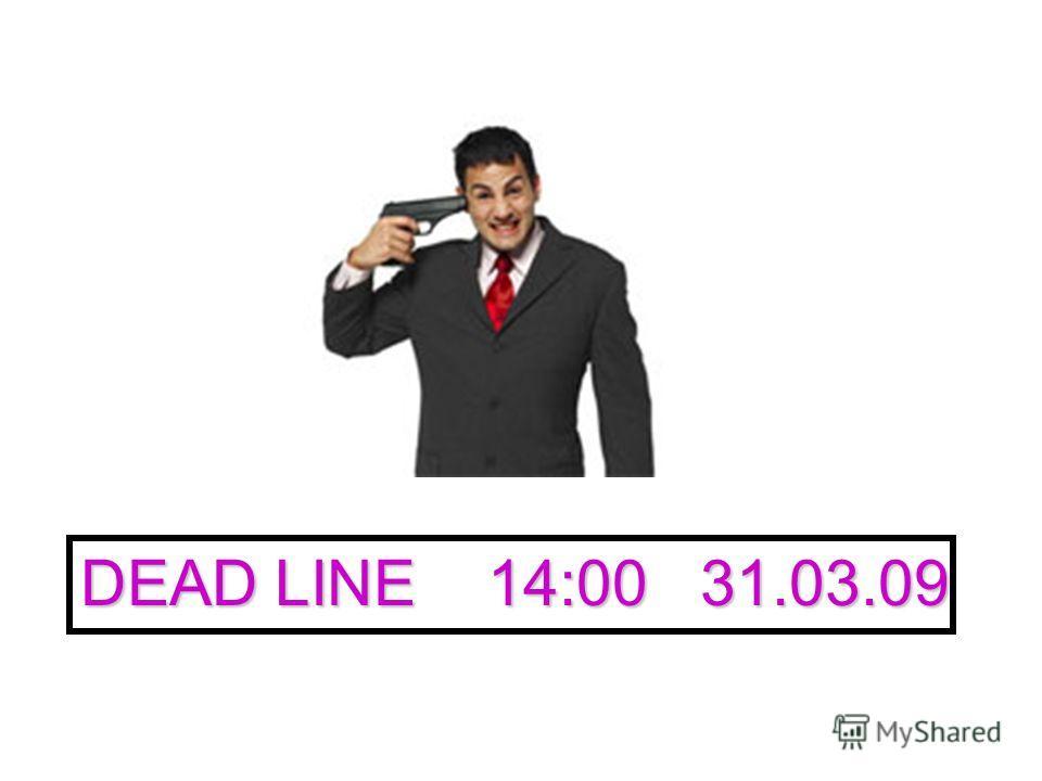 DEAD LINE 14:00 31.03.09