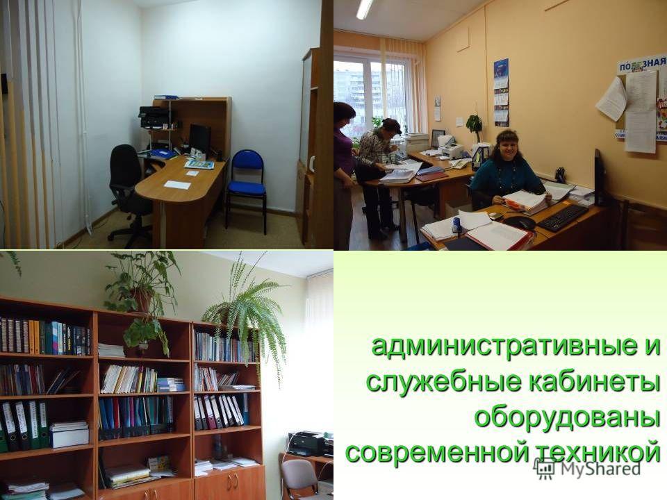 административные и служебные кабинеты оборудованы современной техникой