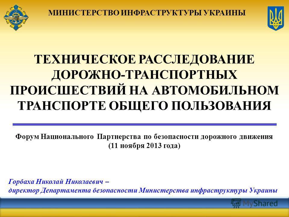 МИНИСТЕРСТВО ИНФРАСТРУКТУРЫ УКРАИНЫ ТЕХНИЧЕСКОЕ РАССЛЕДОВАНИЕ ДОРОЖНО-ТРАНСПОРТНЫХ ПРОИСШЕСТВИЙ НА АВТОМОБИЛЬНОМ ТРАНСПОРТЕ ОБЩЕГО ПОЛЬЗОВАНИЯ Форум Национального Партнерства по безопасности дорожного движения (11 ноября 2013 года) Горбаха Николай Ни