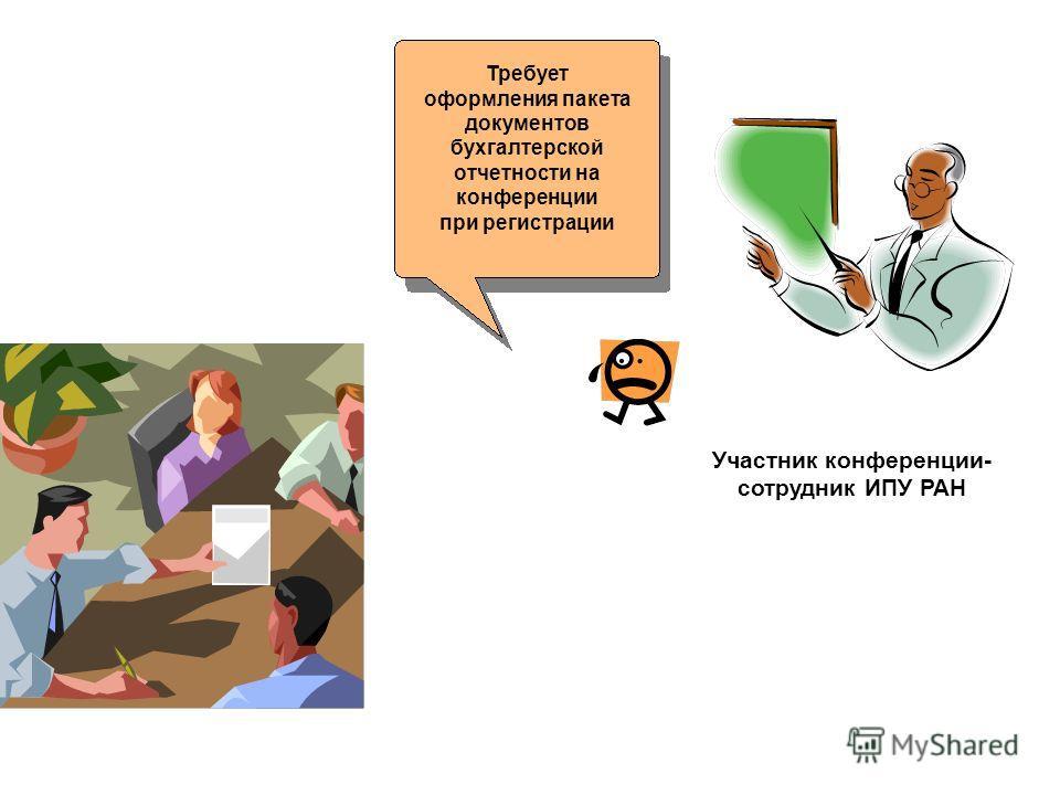 Требует оформления пакета документов бухгалтерской отчетности на конференции при регистрации Участник конференции- сотрудник ИПУ РАН