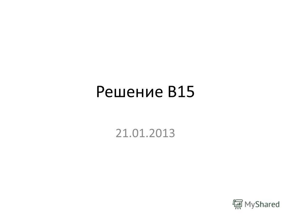 Решение В15 21.01.2013