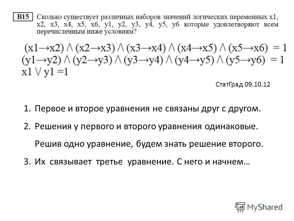1.Первое и второе уравнения не связаны друг с другом. 2.Решения у первого и второго уравнения одинаковые. Решив одно уравнение, будем знать решение второго. 3.Их связывает третье уравнение. С него и начнем… СтатГрад 09.10.12