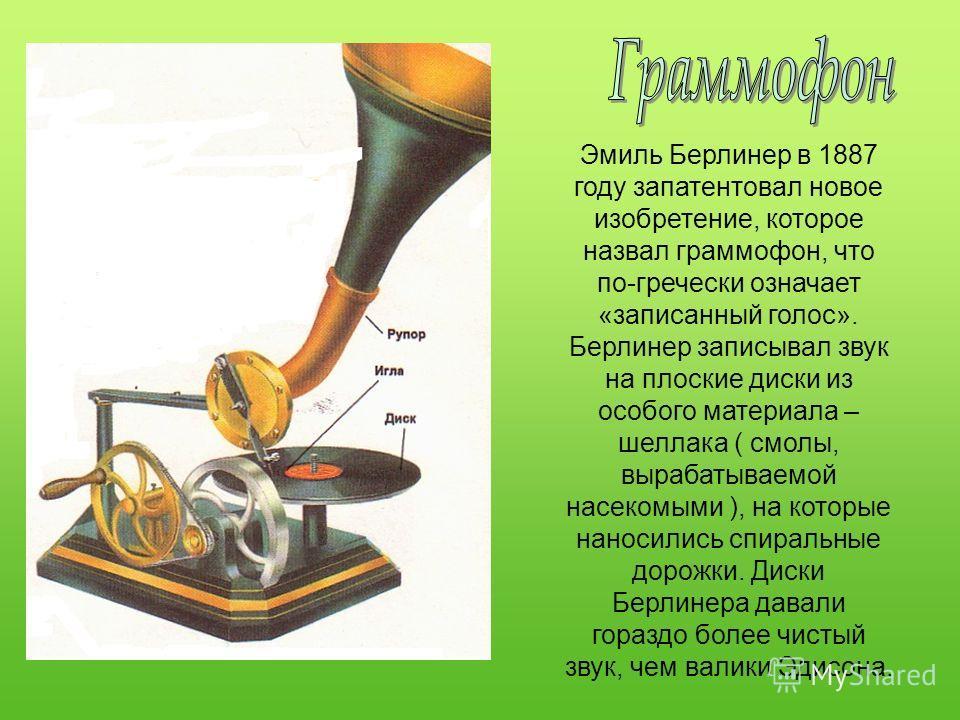 Эмиль Берлинер в 1887 году запатентовал новое изобретение, которое назвал граммофон, что по-гречески означает «записанный голос». Берлинер записывал звук на плоские диски из особого материала – шеллака ( смолы, вырабатываемой насекомыми ), на которые