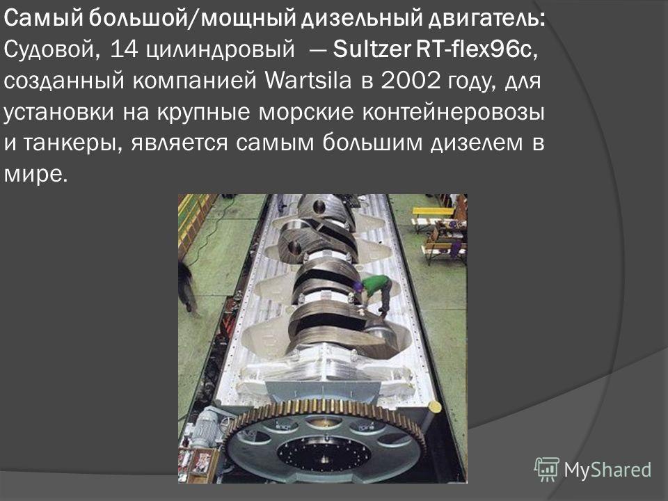 Самый большой/мощный дизельный двигатель: Судовой, 14 цилиндровый Sultzer RT-flex96c, созданный компанией Wartsila в 2002 году, для установки на крупные морские контейнеровозы и танкеры, является самым большим дизелем в мире.