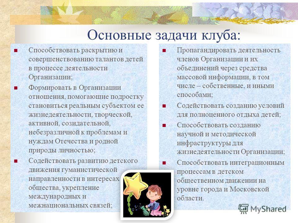 Основные задачи клуба: Способствовать раскрытию и совершенствованию талантов детей в процессе деятельности Организации; Формировать в Организации отношения, помогающие подростку становиться реальным субъектом ее жизнедеятельности, творческой, активно