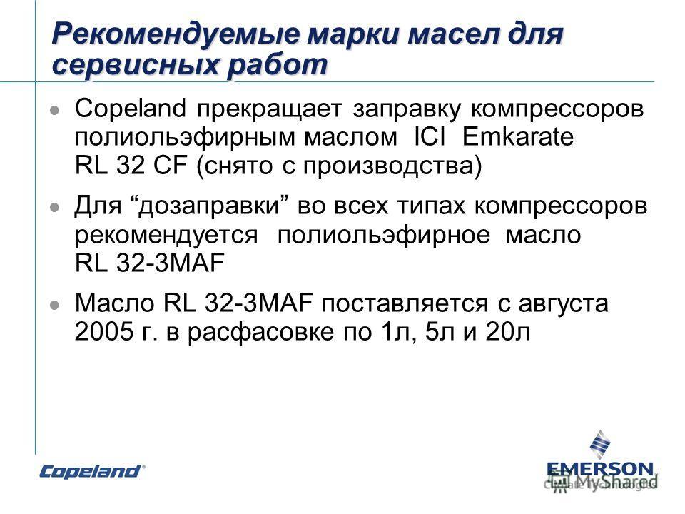 Рекомендуемые марки масел для сервисных работ Copeland прекращает заправку компрессоров полиольэфирным маслом ICI Emkarate RL 32 CF (снято с производства) Для дозаправки во всех типах компрессоров рекомендуется полиольэфирное масло RL 32-3MAF Масло R