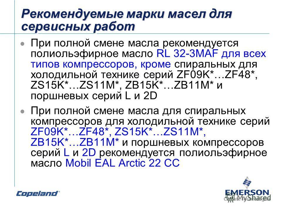 Рекомендуемые марки масел для сервисных работ При полной смене масла рекомендуется полиольэфирное масло RL 32-3MAF для всех типов компрессоров, кроме спиральных для холодильной технике серий ZF09K*…ZF48*, ZS15K*…ZS11M*, ZB15K*…ZB11M* и поршневых сери