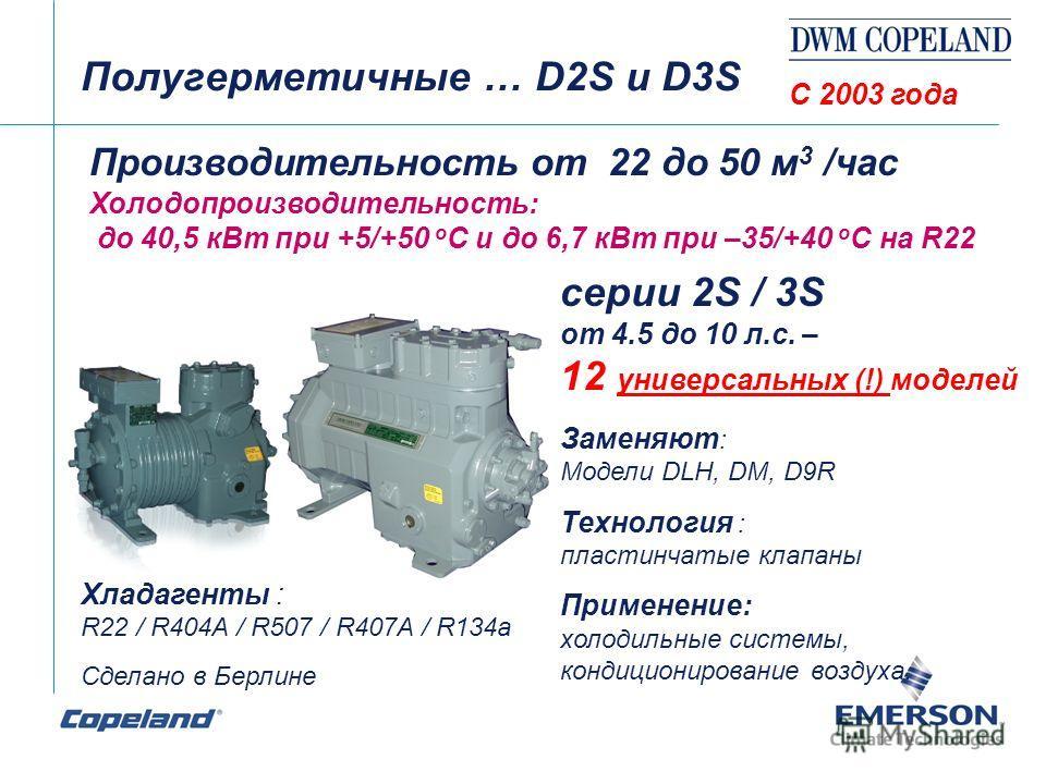 Полугерметичные … D2S и D3S Производительность от 22 до 50 м 3 /час Холодопроизводительность: до 40,5 кВт при +5/+50 о С и до 6,7 кВт при –35/+40 о С на R22 серии 2S / 3S от 4.5 до 10 л.с. – 12 универсальных (!) моделей Заменяют : Модели DLH, DM, D9R