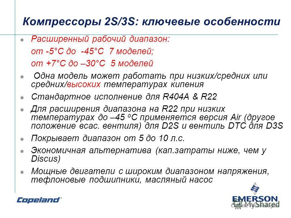 Компрессоры 2S/3S: ключевые особенности Расширенный рабочий диапазон: от -5°C до -45°C 7 моделей; от +7°C до –30°C 5 моделей Одна модель может работать при низких/средних или средних/высоких температурах кипения Стандартное исполнение для R404A & R22